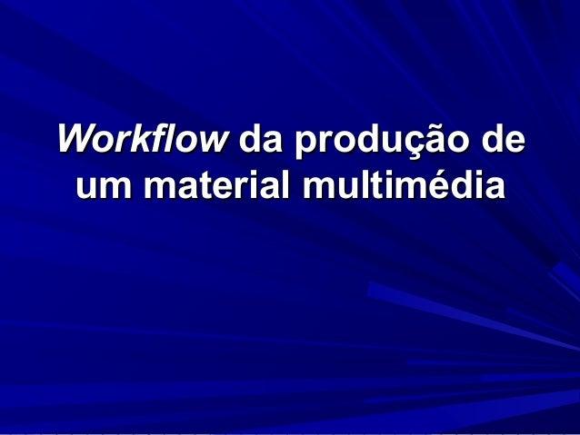 WorkflowWorkflow da produção deda produção de um material multimédiaum material multimédia