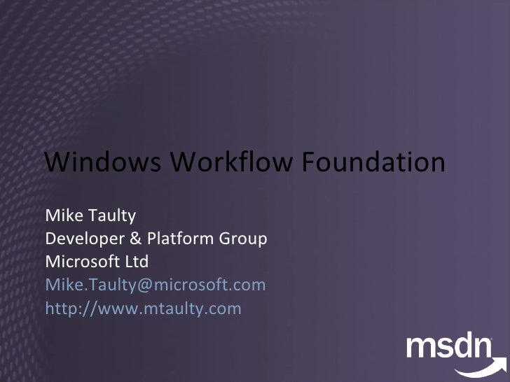 Windows Workflow Foundation Mike Taulty Developer & Platform Group Microsoft Ltd [email_address]   http://www.mtaulty.com