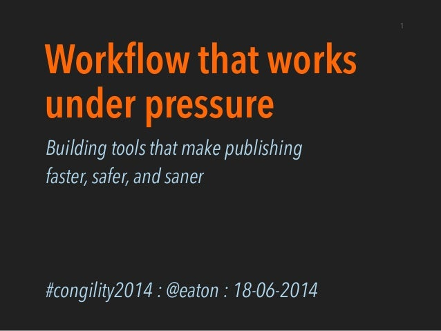 Workflow that works under pressure Building tools that make publishing faster, safer, and saner ! ! ! #congility2014 : @eat...