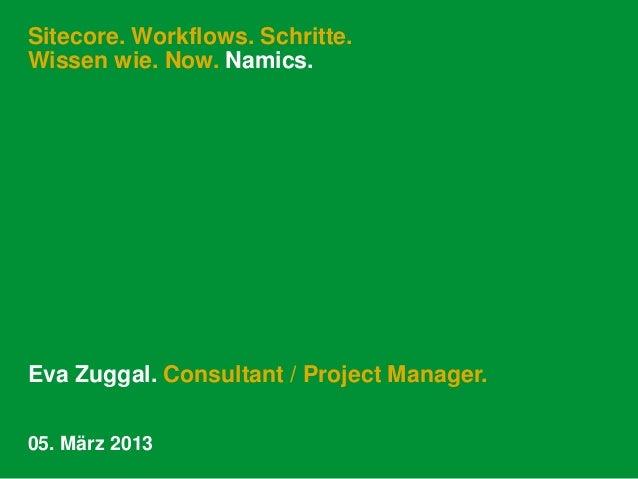 Sitecore. Workflows. Schritte.Wissen wie. Now. Namics.Eva Zuggal. Consultant / Project Manager.05. März 2013