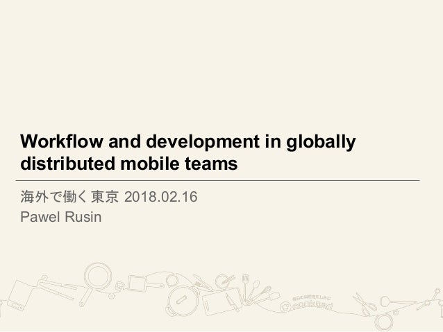 Workflow and development in globally distributed mobile teams 海外で働く 東京 2018.02.16 Pawel Rusin