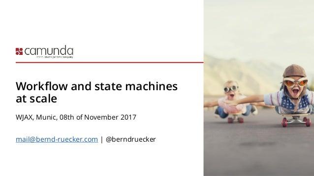 Workflow and state machines at scale WJAX, Munic, 08th of November 2017 mail@bernd-ruecker.com | @berndruecker