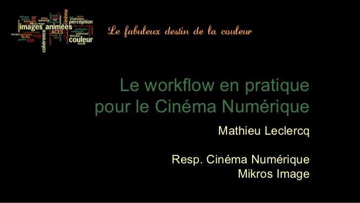 Le workflow en pratiquepour le Cinéma Numérique               Mathieu Leclercq        Resp. Cinéma Numérique              ...