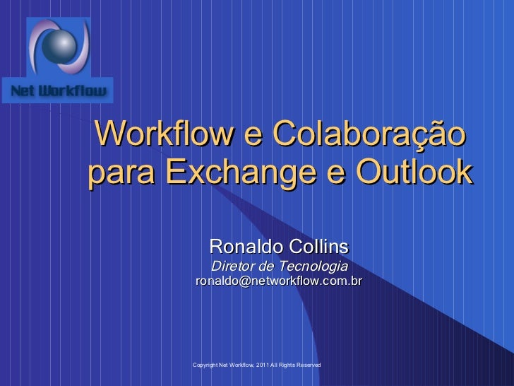 Workflow e Colaboração para Exchange e Outlook Ronaldo Collins Diretor de Tecnologia [email_address] Copyright Net Workflo...
