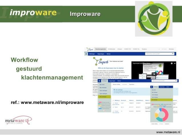 www.metaware.nl Workflow gestuurd klachtenmanagement ref.: www.metaware.nl/improware ImprowareImproware