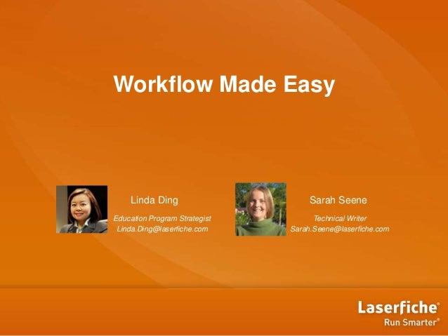 Workflow Made Easy Linda Ding Education Program Strategist Linda.Ding@laserfiche.com Sarah Seene Technical Writer Sarah.Se...