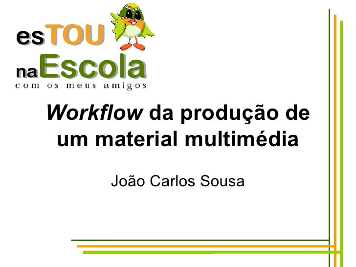 Workflow  da produção de um material multimédia João Carlos Sousa