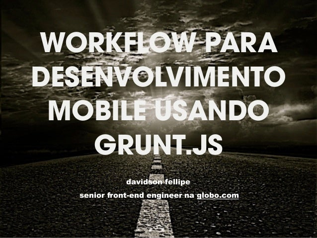 WORKFLOW PARA  DESENVOLVIMENTO  MOBILE USANDO  GRUNT.JS  davidson fellipe  senior front-end engineer na globo.com