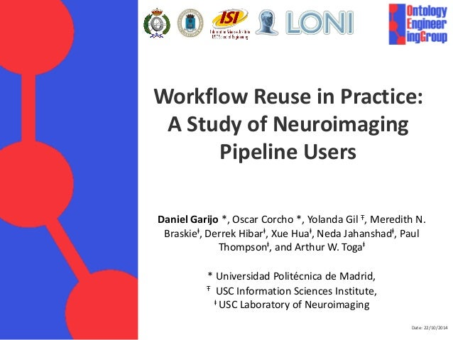 Date: 22/10/2014  Workflow Reuse in Practice:  A Study of Neuroimaging Pipeline Users  Daniel Garijo *, Oscar Corcho *, Yo...
