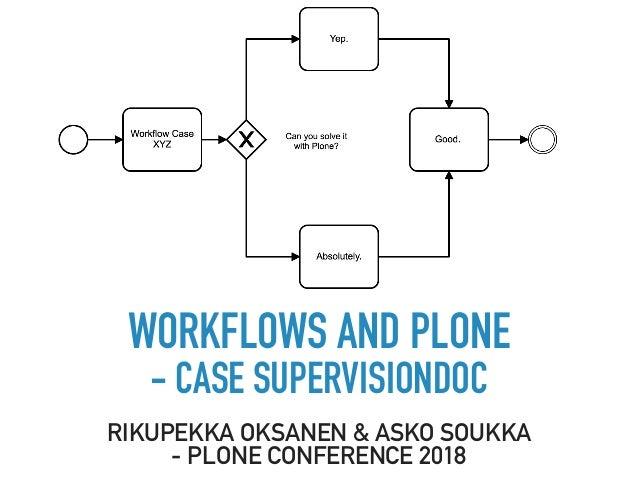 WORKFLOWS AND PLONE - CASE SUPERVISIONDOC RIKUPEKKA OKSANEN & ASKO SOUKKA - PLONE CONFERENCE 2018