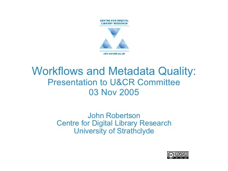 Workflows and Metadata Quality: Presentation to U&CR Committee 03 Nov 2005 John Robertson Centre for Digital Library Resea...