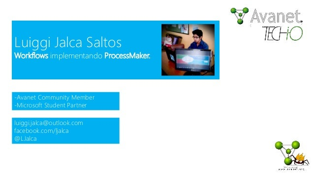 Luiggi Jalca Saltos Workflows implementando ProcessMaker. -Avanet Community Member -Microsoft Student Partner luiggi.jalca...