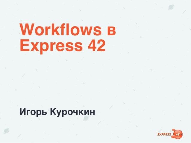 Workflows в Express 42 Игорь Курочкин