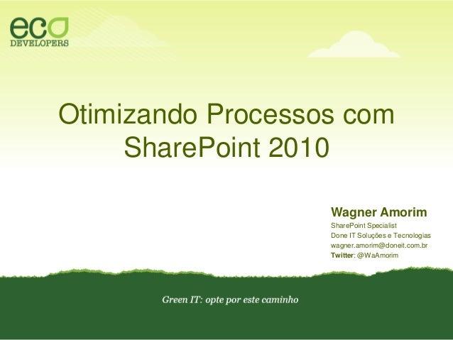 Otimizando Processos comSharePoint 2010<br />Wagner Amorim<br />SharePoint Specialist<br />Done IT Soluções e Tecnologias<...