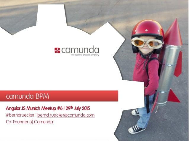 camunda BPM Angular JS Munich Meetup #6 | 29th July 2015 #berndruecker | bernd.ruecker@camunda.com Co-Founder of Camunda