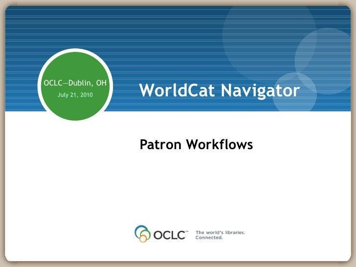 WorldCat Navigator Patron Workflows OCLC—Dublin, OH July 21, 2010 Presenter: Jimmy Kuckelheim