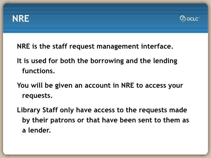 NRE <ul><li>NRE is the staff request management interface. </li></ul><ul><li>It is used for both the borrowing and the len...