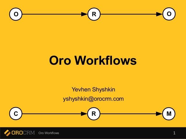 O R  O  Oro Workflows  Yevhen Shyshkin  yshyshkin@orocrm.com  C R  M  Oro Workflows 1