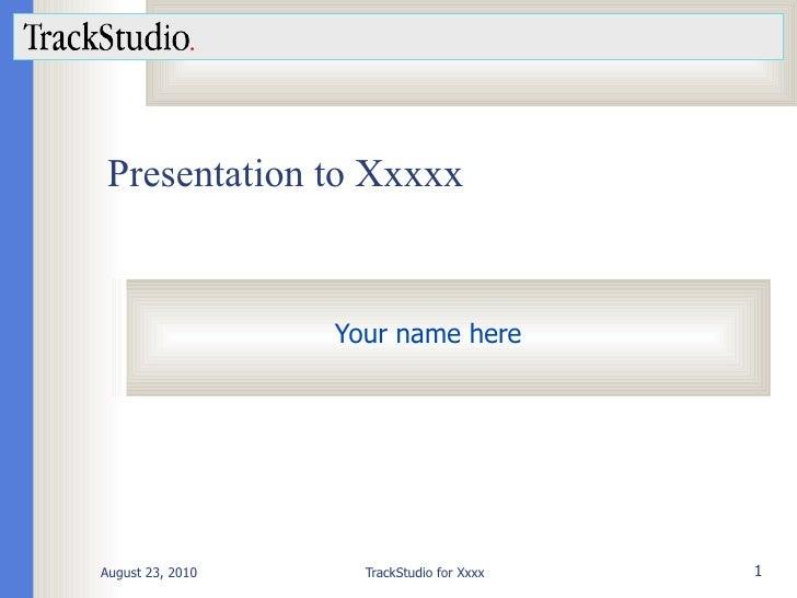 Presentation to Xxxxx Your name here