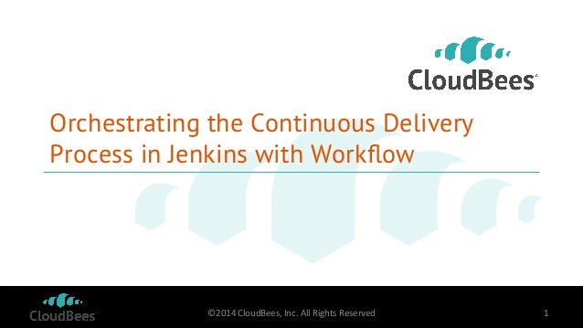Orchestrating the Continuous Delivery  Process in Jenkins with Workflow  ©2014  CloudBees,  Inc.  All  Rights  Reserved  1