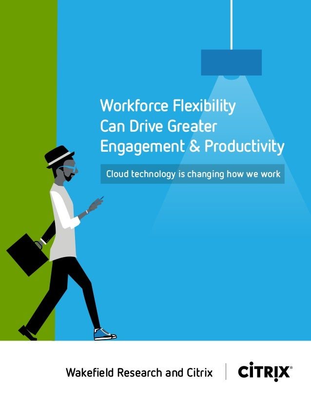 Cloud technology is changing how we work Workforce Flexibility Can Drive Greater Engagement & Productivity Wakefield Resear...