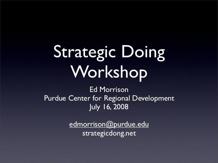 Strategic Doing     Workshop              Ed Morrison Purdue Center for Regional Development              July 16, 2008   ...