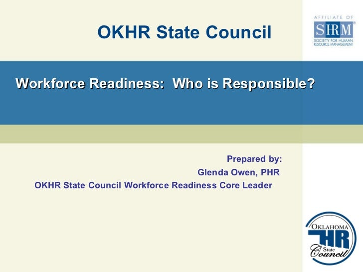 Workforce Readiness:  Who is Responsible? OKHR State Council Prepared by: Glenda Owen, PHR  OKHR State Council Workforce R...
