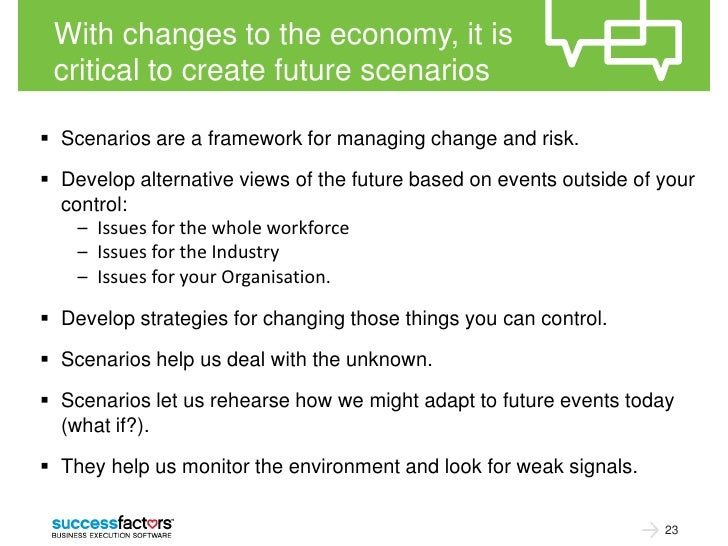With changes to the economy, it is critical to create future scenarios Scenarios are a framework for managing change and ...