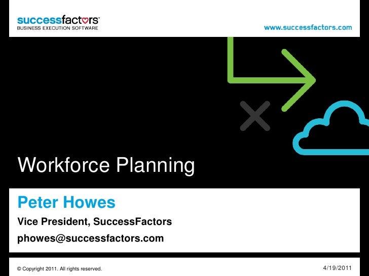 Workforce PlanningPeter HowesVice President, SuccessFactorsphowes@successfactors.com© Copyright 2011. All rights reserved....