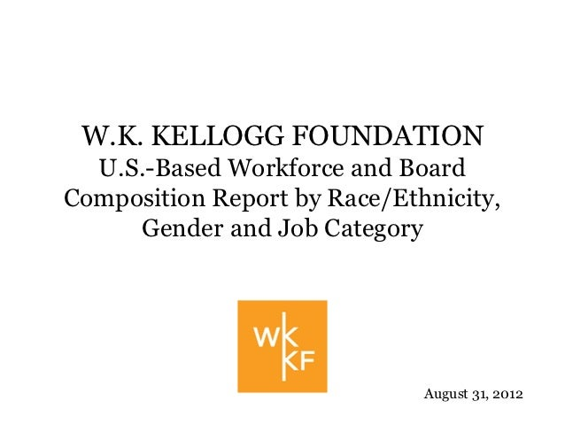 W.K. KELLOGG FOUNDATION  U.S.-Based Workforce and BoardComposition Report by Race/Ethnicity,     Gender and Job Category  ...