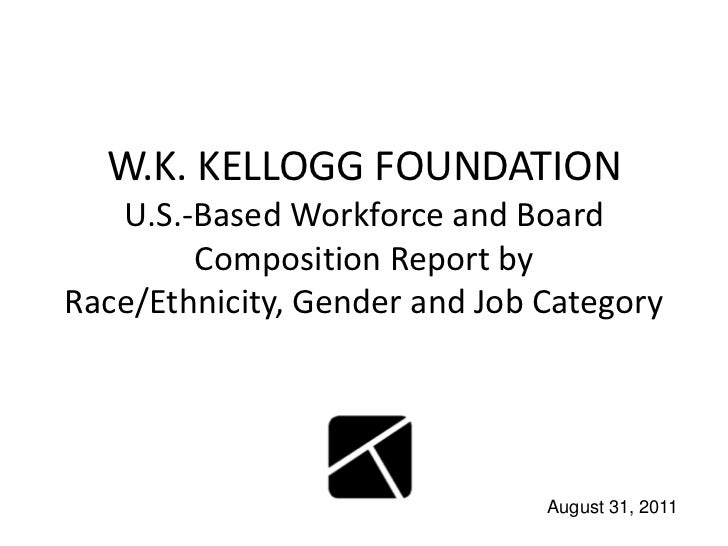 W.K. KELLOGG FOUNDATION   U.S.-Based Workforce and Board        Composition Report byRace/Ethnicity, Gender and Job Catego...