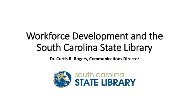 Workforce Development and the South Carolina State Library Dr. Curtis R. Rogers, Communications Director