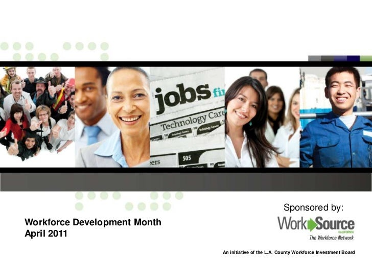 Sponsored by:<br />Workforce Development Month<br />April 2011<br />An initiative of the L.A. County Workforce Investment ...