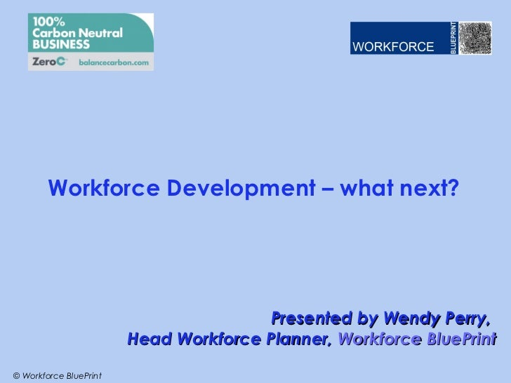 Workforce Development – what next?                                       Presented by Wendy Perry,                        ...