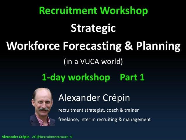 Recruitment Workshop Strategic Workforce Forecasting & Planning (in a VUCA world) 1-day workshop Part 1 Alexander Crépin A...