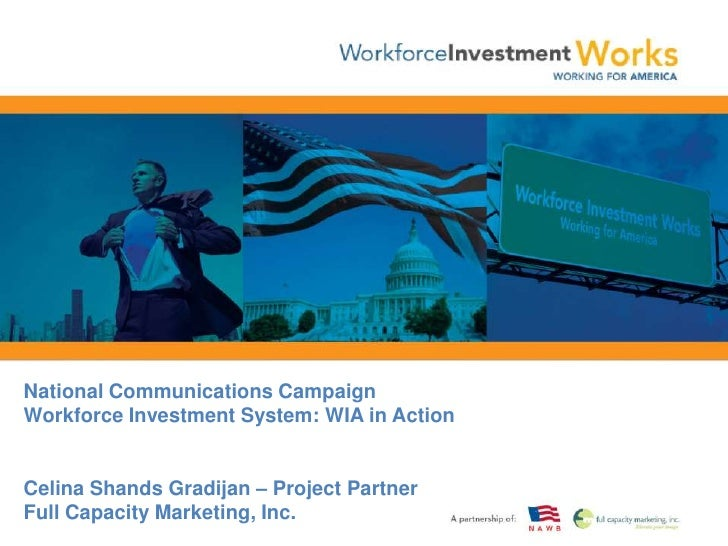 National Communications CampaignWorkforce Investment System: WIA in Action<br />Celina Shands Gradijan – Project PartnerFu...