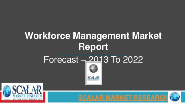 Workforce Management Market Report Forecast – 2013 To 2022 SCALAR MARKET RESEARCH