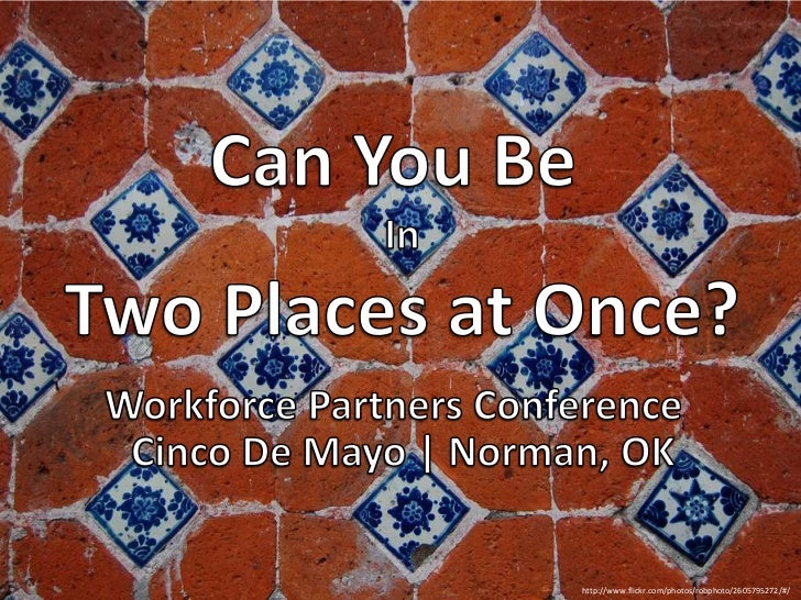 Can You Be <br />In<br />Two Places at Once?<br />Workforce Partners Conference<br />Cinco De Mayo | Norman, OK<br />http:...
