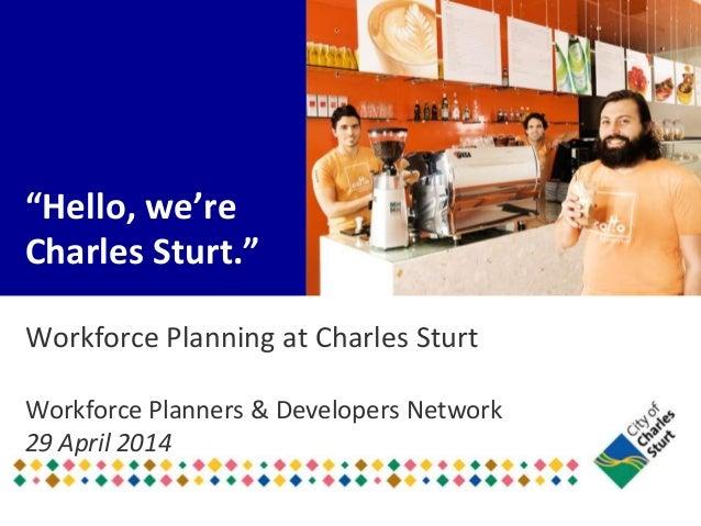 """Hello, we're Charles Sturt."" Workforce Planning at Charles Sturt Workforce Planners & Developers Network 29 April 2014"