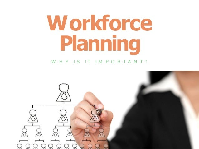 Workforce Planning W H Y I S I T I M P O R T A N T ?