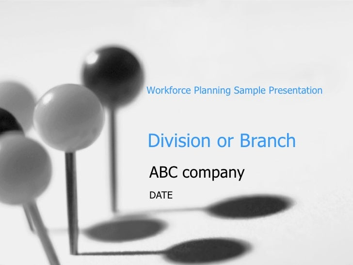 Division or Branch ABC company DATE Workforce Planning Sample Presentation