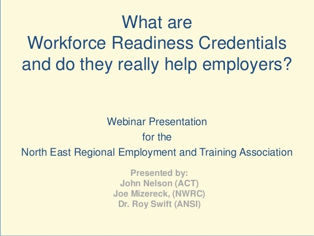 What are Workforce Readiness Credentials and do they really help employers? Webinar Presentation for the North East Region...