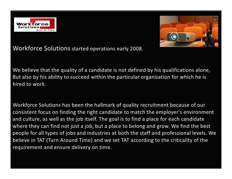 Workforce Solutions started operations early 2008.    We believe that the quality of a candidate is not defined by his qua...