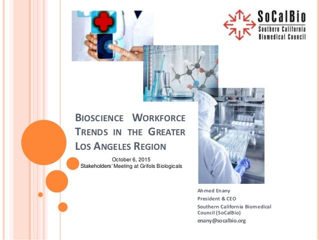BIOSCIENCE WORKFORCE TRENDS IN THE GREATER LOS ANGELES REGION Ahmed Enany President & CEO Southern California Biomedical C...