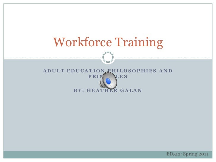 ADULT Education Philosophies and Principles<br />By: heather galan<br />Workforce Training<br />ED512: Spring 2011<br />