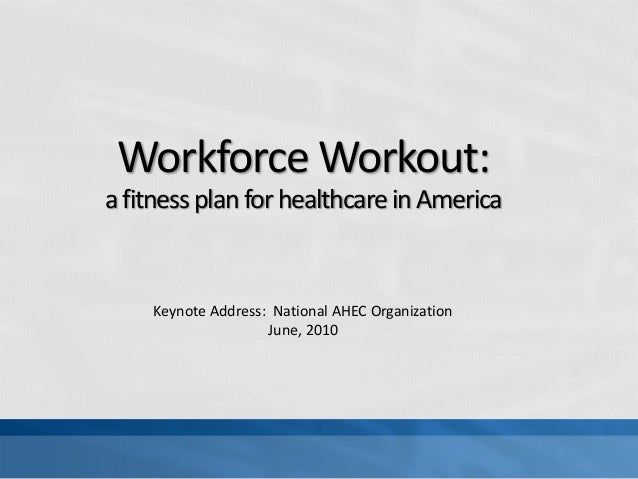 Workforce Workout:a fitness plan for healthcare in America    Keynote Address: National AHEC Organization                 ...