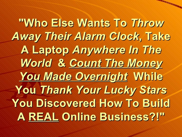 """""""Who Else Wants To  Throw Away Their Alarm Clock , Take A Laptop  Anywhere In The World  &  Count The Money You Made..."""