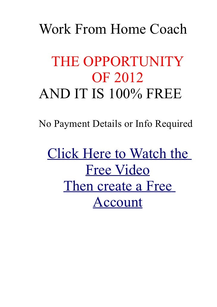 Work From Home Coach THE OPPORTUNITY OF 2011/2012 AND IT IS 100% FREE No Payment Details or Info Required Click Here to wa...
