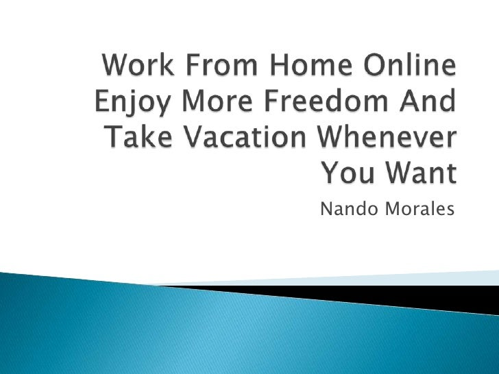 Work From Home Online Enjoy More Freedom And Take Vacation Whenever You Want<br />Nando Morales<br />