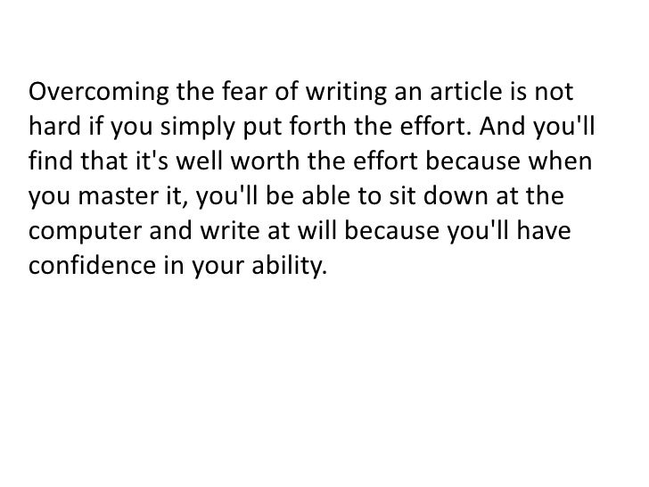 Overcoming the fear of writing an article is not hard if you simply put forth the effort. And you'll find that it's well w...